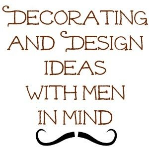 Decorating and Design Ideas with men in mind. Part 3 of 3.