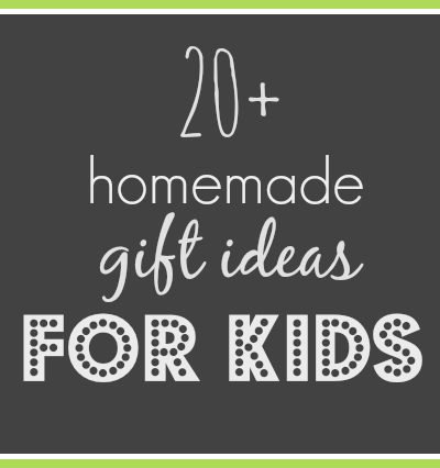 20+ Homemade gifts for kids.