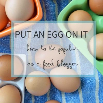 Put an egg on it–how to stay popular in the food blogging world
